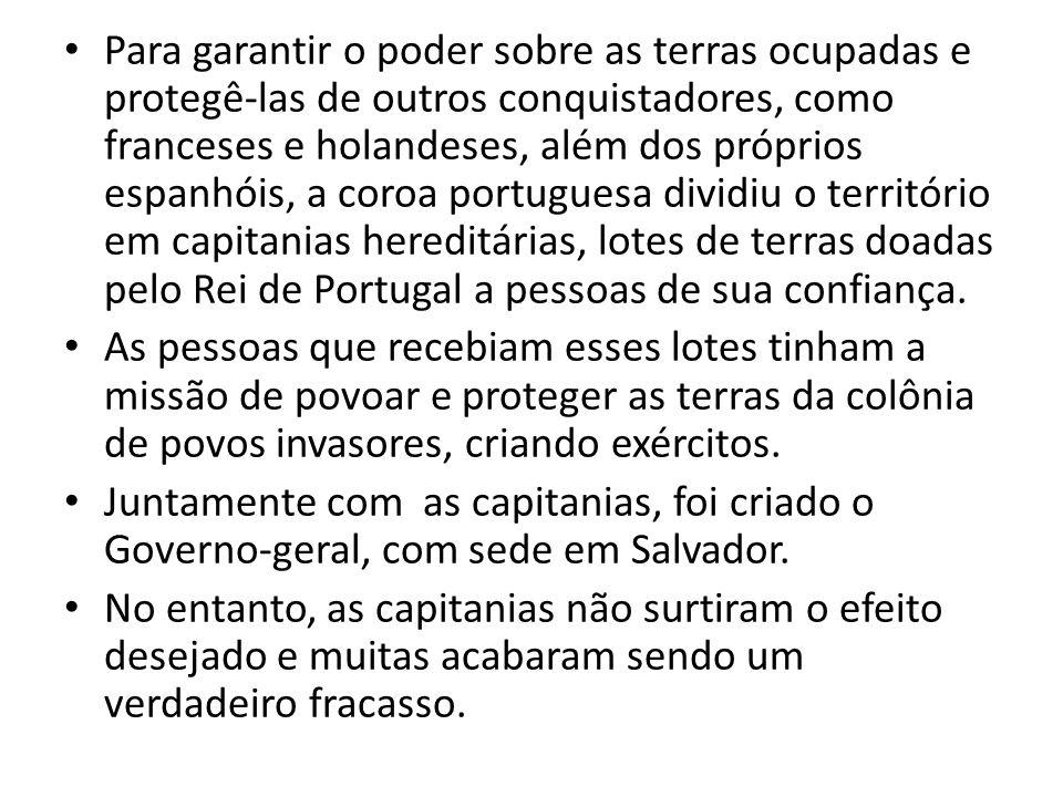 Para garantir o poder sobre as terras ocupadas e protegê-las de outros conquistadores, como franceses e holandeses, além dos próprios espanhóis, a coroa portuguesa dividiu o território em capitanias hereditárias, lotes de terras doadas pelo Rei de Portugal a pessoas de sua confiança.