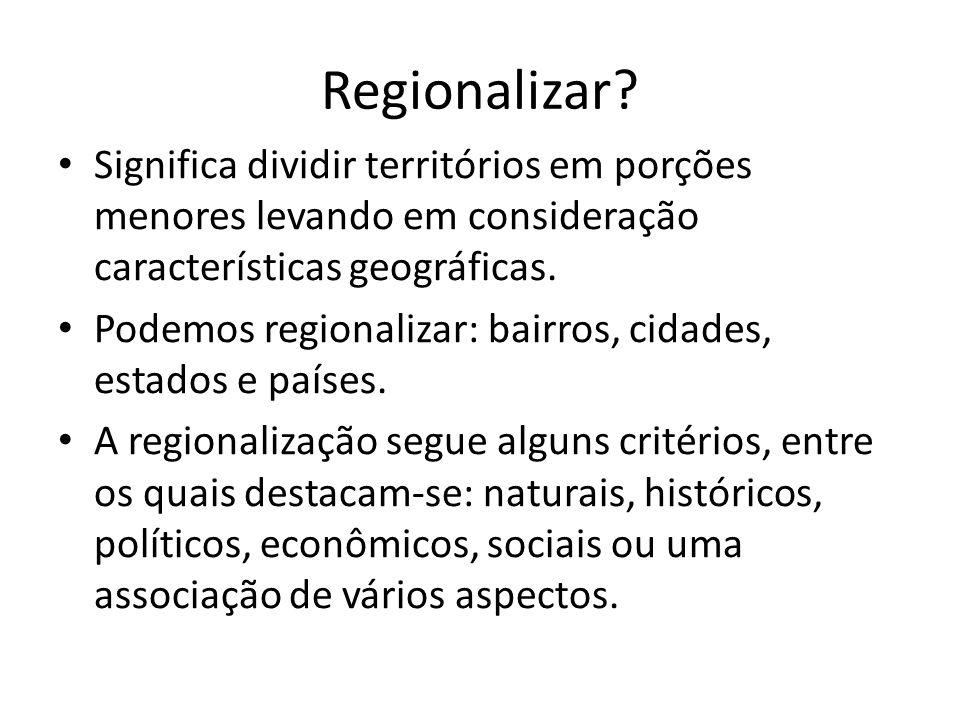 Regionalizar? Significa dividir territórios em porções menores levando em consideração características geográficas. Podemos regionalizar: bairros, cid