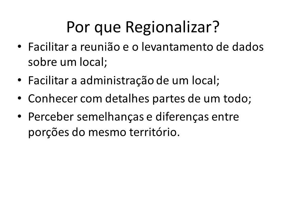 Por que Regionalizar? Facilitar a reunião e o levantamento de dados sobre um local; Facilitar a administração de um local; Conhecer com detalhes parte