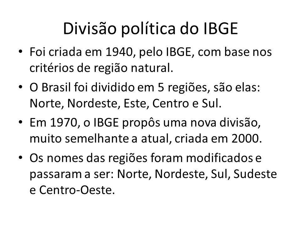 Divisão política do IBGE Foi criada em 1940, pelo IBGE, com base nos critérios de região natural. O Brasil foi dividido em 5 regiões, são elas: Norte,