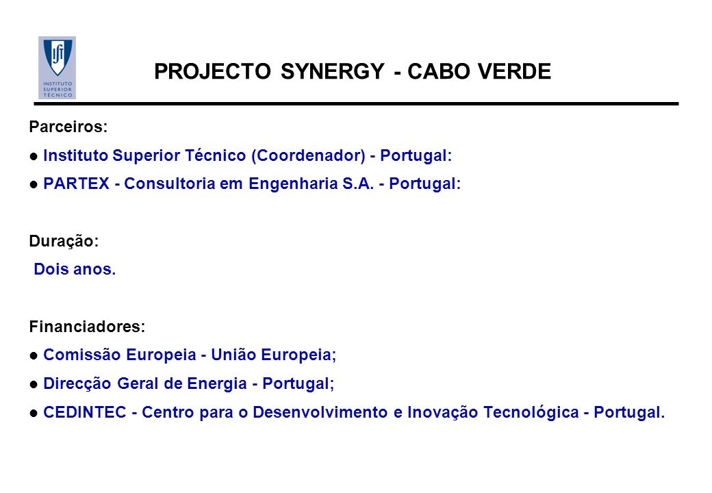 PROJECTO SYNERGY - CABO VERDE Parceiros: Instituto Superior Técnico (Coordenador) - Portugal: PARTEX - Consultoria em Engenharia S.A. - Portugal: Dura