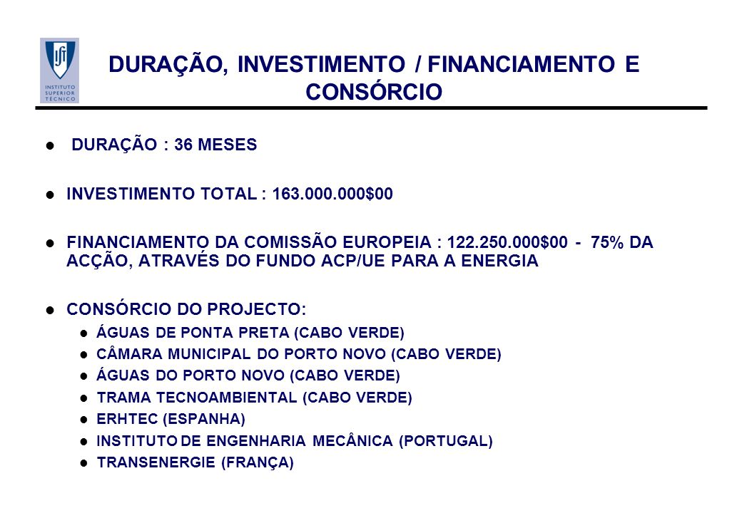 DURAÇÃO, INVESTIMENTO / FINANCIAMENTO E CONSÓRCIO DURAÇÃO : 36 MESES INVESTIMENTO TOTAL : 163.000.000$00 FINANCIAMENTO DA COMISSÃO EUROPEIA : 122.250.000$00 - 75% DA ACÇÃO, ATRAVÉS DO FUNDO ACP/UE PARA A ENERGIA CONSÓRCIO DO PROJECTO: ÁGUAS DE PONTA PRETA (CABO VERDE) CÂMARA MUNICIPAL DO PORTO NOVO (CABO VERDE) ÁGUAS DO PORTO NOVO (CABO VERDE) TRAMA TECNOAMBIENTAL (CABO VERDE) ERHTEC (ESPANHA) INSTITUTO DE ENGENHARIA MECÂNICA (PORTUGAL) TRANSENERGIE (FRANÇA)