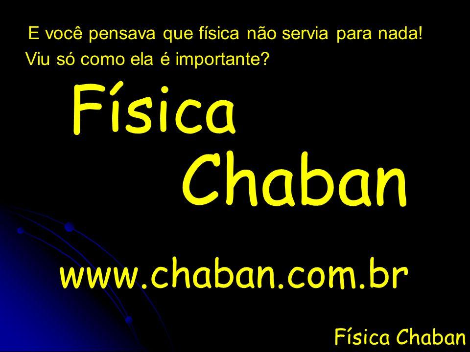 Física Chaban E você pensava que física não servia para nada! Viu só como ela é importante? Física Chaban www.chaban.com.br