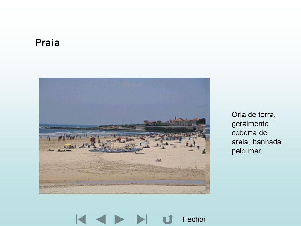Praia Orla de terra, geralmente coberta de areia, banhada pelo mar. Fechar