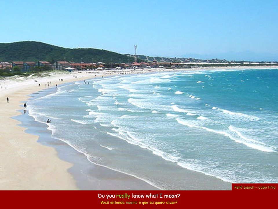 Do you know what I mean? Você entende o que eu quero dizer? Oven Beach Praia do Forno – Arraial do Cabo
