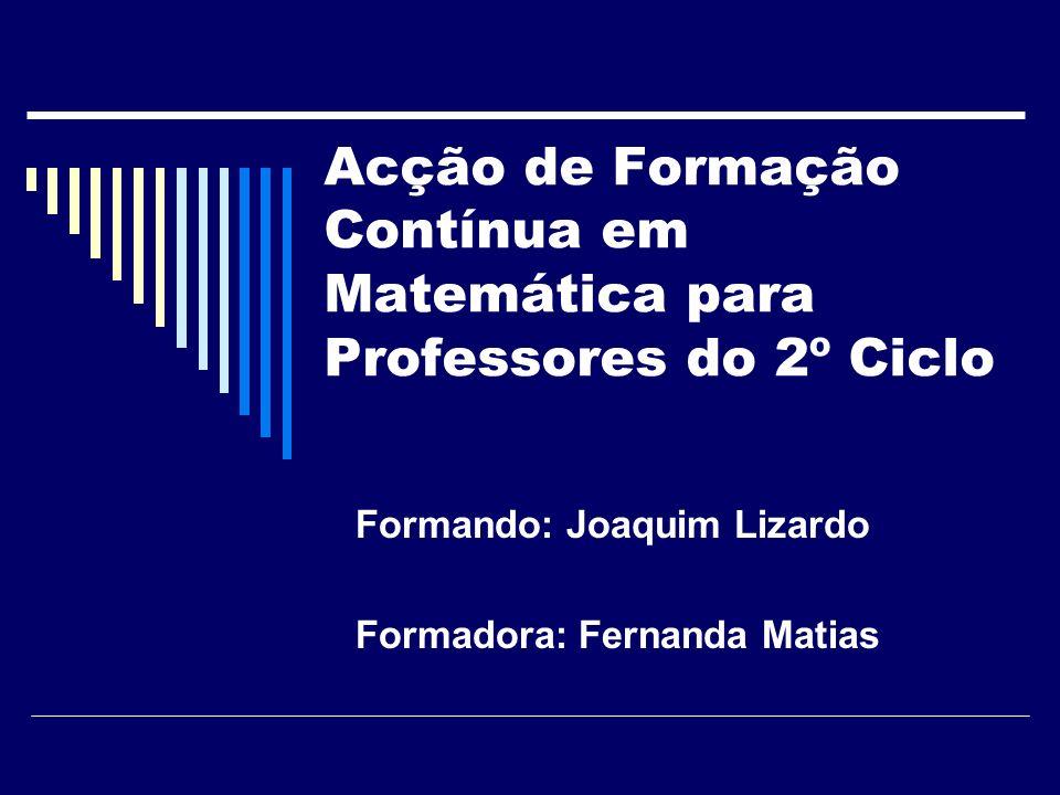 Acção de Formação Contínua em Matemática para Professores do 2º Ciclo Formando: Joaquim Lizardo Formadora: Fernanda Matias