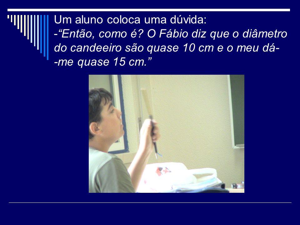 Um aluno coloca uma dúvida: -Então, como é? O Fábio diz que o diâmetro do candeeiro são quase 10 cm e o meu dá- -me quase 15 cm.