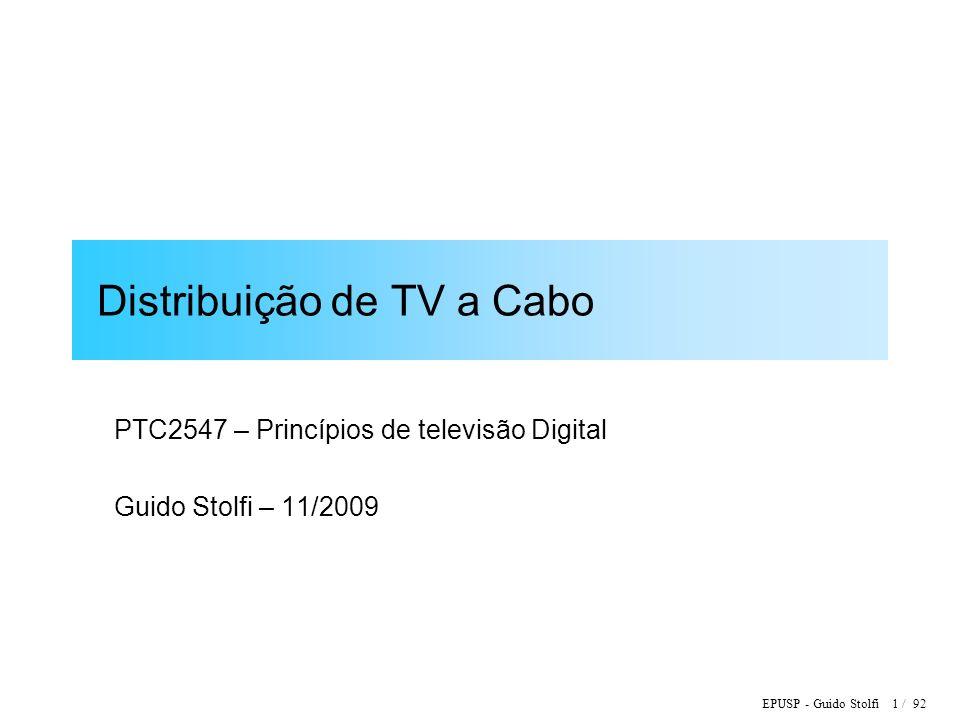 EPUSP - Guido Stolfi 1 / 92 Distribuição de TV a Cabo PTC2547 – Princípios de televisão Digital Guido Stolfi – 11/2009