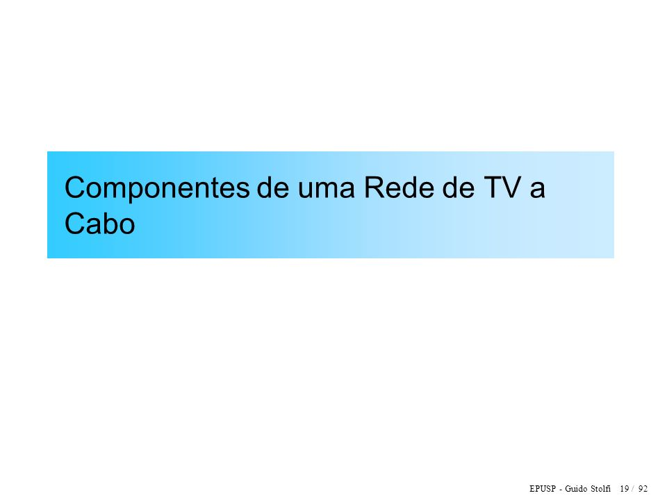 EPUSP - Guido Stolfi 19 / 92 Componentes de uma Rede de TV a Cabo