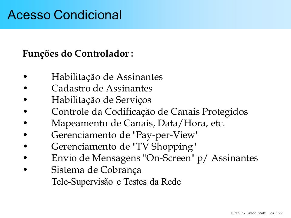 EPUSP - Guido Stolfi 64 / 92 Acesso Condicional Funções do Controlador : Habilitação de Assinantes Cadastro de Assinantes Habilitação de Serviços Controle da Codificação de Canais Protegidos Mapeamento de Canais, Data/Hora, etc.