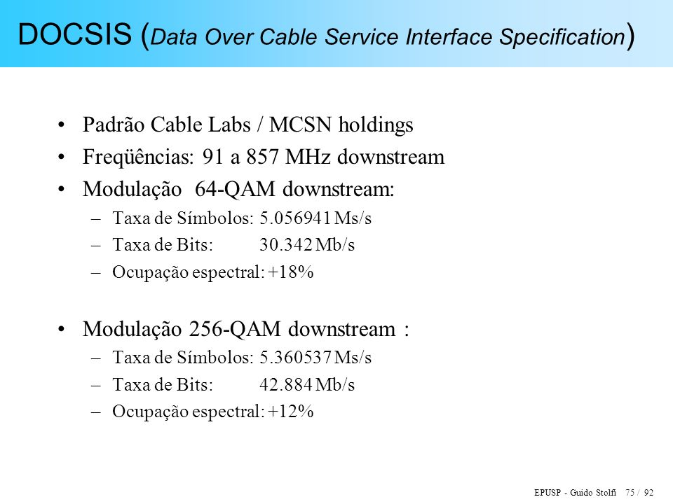 EPUSP - Guido Stolfi 75 / 92 DOCSIS ( Data Over Cable Service Interface Specification ) Padrão Cable Labs / MCSN holdings Freqüências: 91 a 857 MHz do