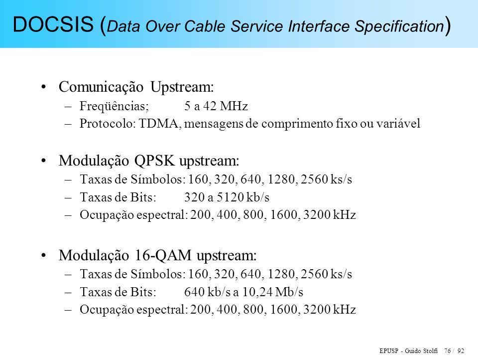 EPUSP - Guido Stolfi 76 / 92 DOCSIS ( Data Over Cable Service Interface Specification ) Comunicação Upstream: –Freqüências;5 a 42 MHz –Protocolo: TDMA