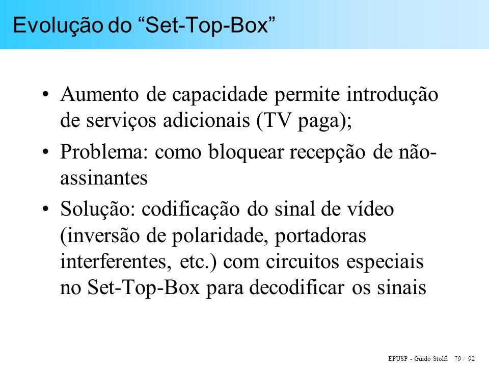 EPUSP - Guido Stolfi 79 / 92 Evolução do Set-Top-Box Aumento de capacidade permite introdução de serviços adicionais (TV paga); Problema: como bloquear recepção de não- assinantes Solução: codificação do sinal de vídeo (inversão de polaridade, portadoras interferentes, etc.) com circuitos especiais no Set-Top-Box para decodificar os sinais