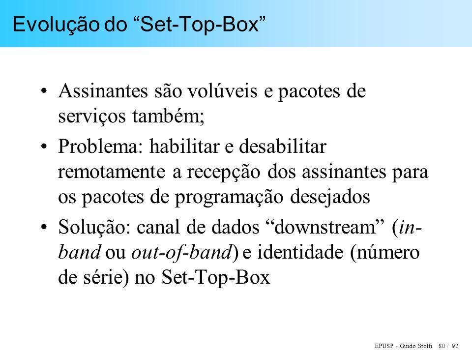 EPUSP - Guido Stolfi 80 / 92 Evolução do Set-Top-Box Assinantes são volúveis e pacotes de serviços também; Problema: habilitar e desabilitar remotamente a recepção dos assinantes para os pacotes de programação desejados Solução: canal de dados downstream (in- band ou out-of-band) e identidade (número de série) no Set-Top-Box