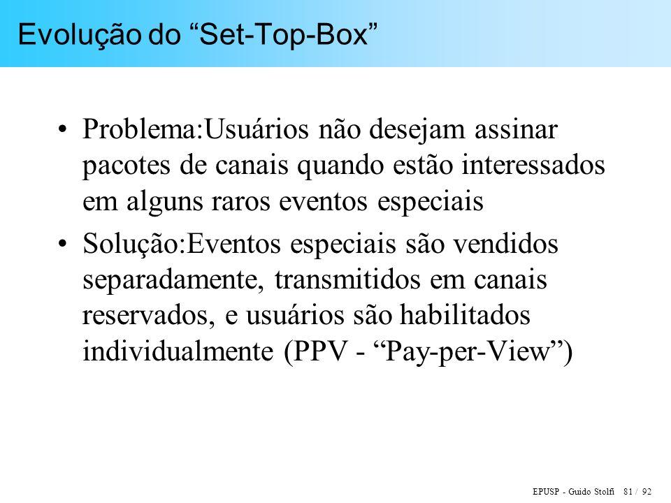 EPUSP - Guido Stolfi 81 / 92 Evolução do Set-Top-Box Problema:Usuários não desejam assinar pacotes de canais quando estão interessados em alguns raros eventos especiais Solução:Eventos especiais são vendidos separadamente, transmitidos em canais reservados, e usuários são habilitados individualmente (PPV - Pay-per-View)