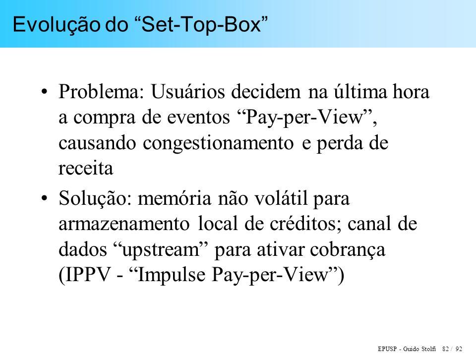 EPUSP - Guido Stolfi 82 / 92 Evolução do Set-Top-Box Problema: Usuários decidem na última hora a compra de eventos Pay-per-View, causando congestionamento e perda de receita Solução: memória não volátil para armazenamento local de créditos; canal de dados upstream para ativar cobrança (IPPV - Impulse Pay-per-View)