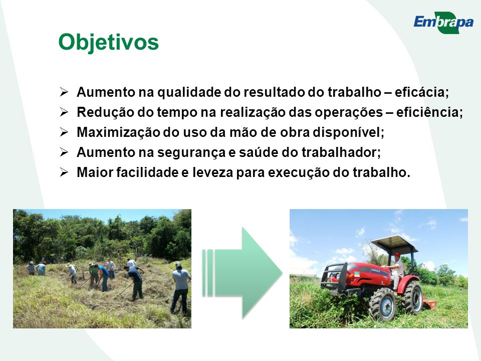 Objetivos Aumento na qualidade do resultado do trabalho – eficácia; Redução do tempo na realização das operações – eficiência; Maximização do uso da m