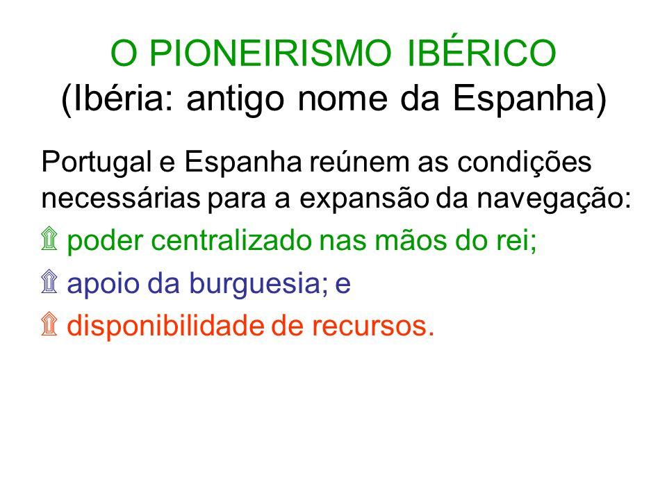 O PIONEIRISMO IBÉRICO (Ibéria: antigo nome da Espanha) Portugal e Espanha reúnem as condições necessárias para a expansão da navegação: ۩ poder centralizado nas mãos do rei; ۩ apoio da burguesia; e ۩ disponibilidade de recursos.