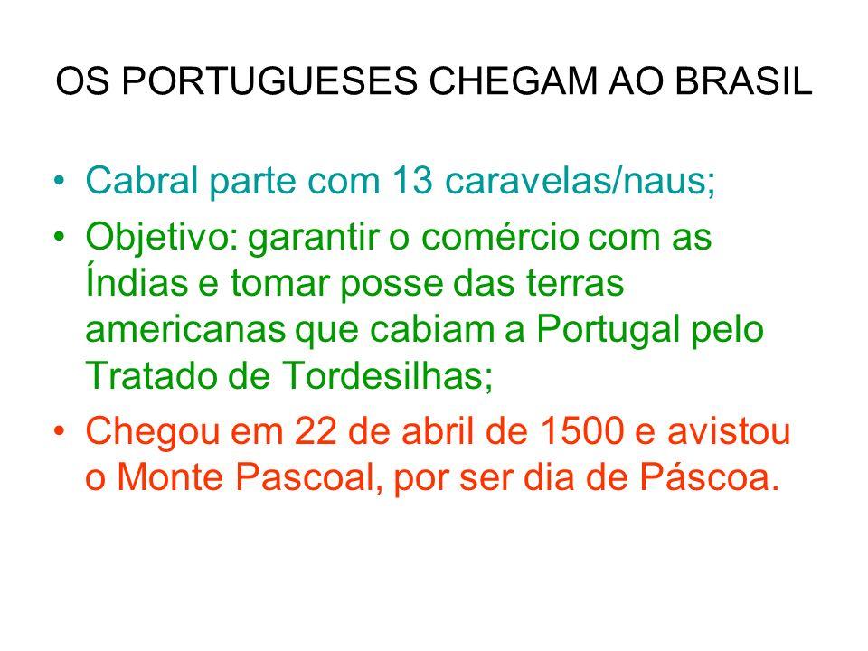 OS PORTUGUESES CHEGAM AO BRASIL Cabral parte com 13 caravelas/naus; Objetivo: garantir o comércio com as Índias e tomar posse das terras americanas que cabiam a Portugal pelo Tratado de Tordesilhas; Chegou em 22 de abril de 1500 e avistou o Monte Pascoal, por ser dia de Páscoa.