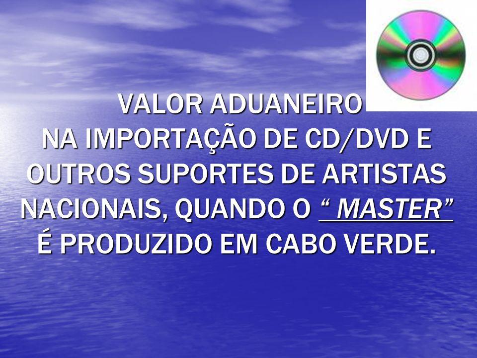 VALOR ADUANEIRO NA IMPORTAÇÃO DE CD/DVD E OUTROS SUPORTES DE ARTISTAS NACIONAIS, QUANDO O MASTER É PRODUZIDO EM CABO VERDE.