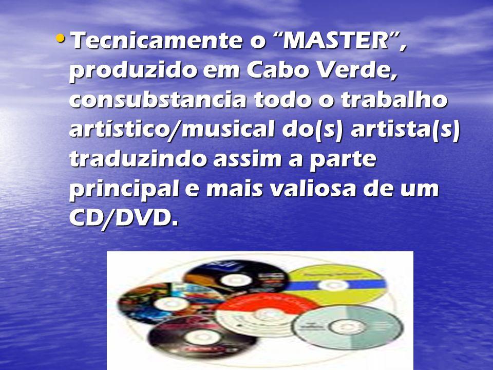 Tecnicamente o MASTER, produzido em Cabo Verde, consubstancia todo o trabalho artístico/musical do(s) artista(s) traduzindo assim a parte principal e mais valiosa de um CD/DVD.