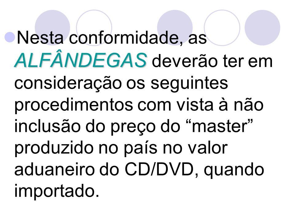 ALFÂNDEGAS Nesta conformidade, as ALFÂNDEGAS deverão ter em consideração os seguintes procedimentos com vista à não inclusão do preço do master produzido no país no valor aduaneiro do CD/DVD, quando importado.