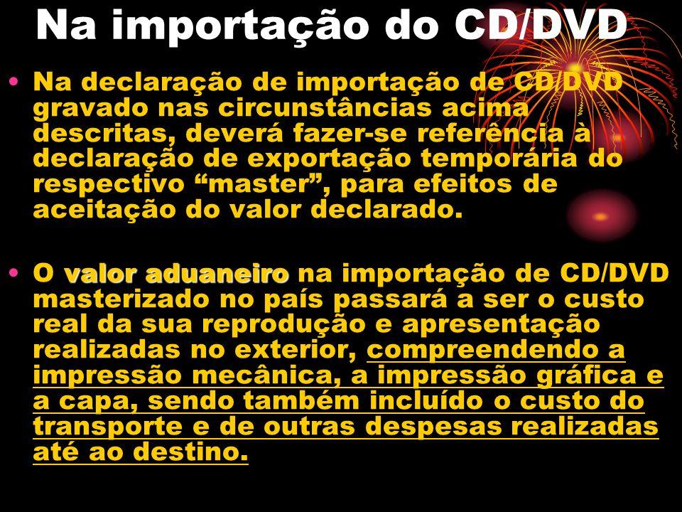 Na importação do CD/DVD Na declaração de importação de CD/DVD gravado nas circunstâncias acima descritas, deverá fazer-se referência à declaração de exportação temporária do respectivo master, para efeitos de aceitação do valor declarado.