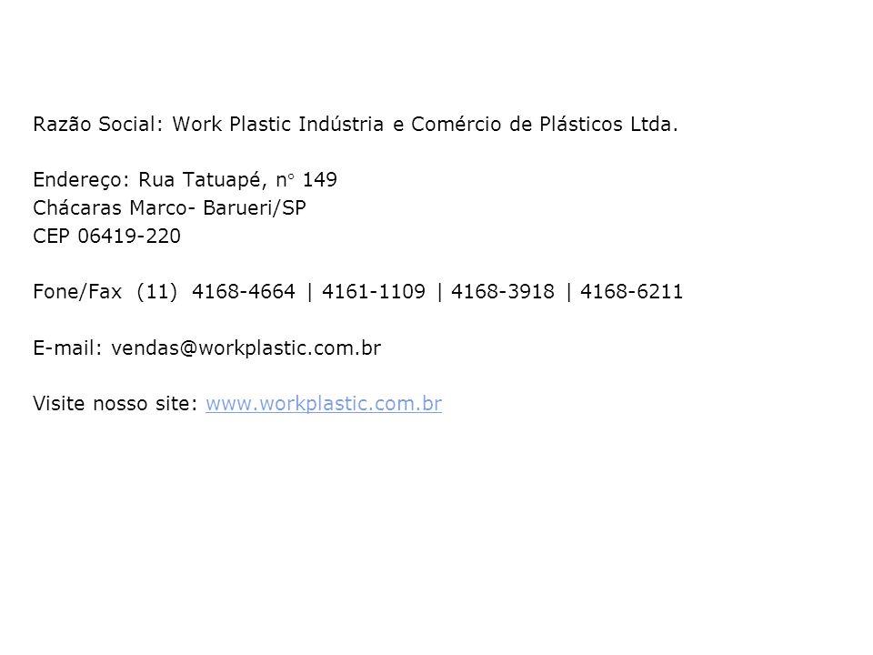 Razão Social: Work Plastic Indústria e Comércio de Plásticos Ltda. Endereço: Rua Tatuapé, n 149 Chácaras Marco- Barueri/SP CEP 06419-220 Fone/Fax (11)