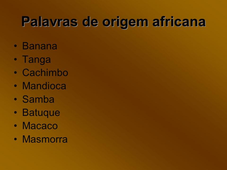 Palavras de origem africana Palavras de origem africana Banana Tanga Cachimbo Mandioca Samba Batuque Macaco Masmorra