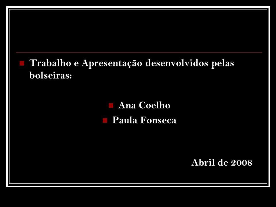 Trabalho e Apresentação desenvolvidos pelas bolseiras: Ana Coelho Paula Fonseca Abril de 2008