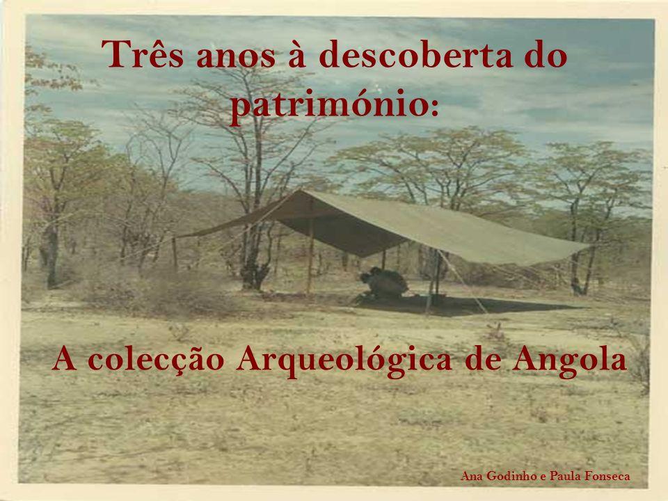 Três anos à descoberta do património: A colecção Arqueológica de Angola Ana Godinho e Paula Fonseca