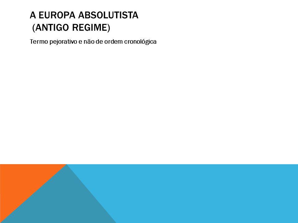 A EUROPA ABSOLUTISTA (ANTIGO REGIME) Termo pejorativo e não de ordem cronológica