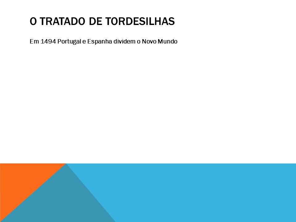 O TRATADO DE TORDESILHAS Em 1494 Portugal e Espanha dividem o Novo Mundo