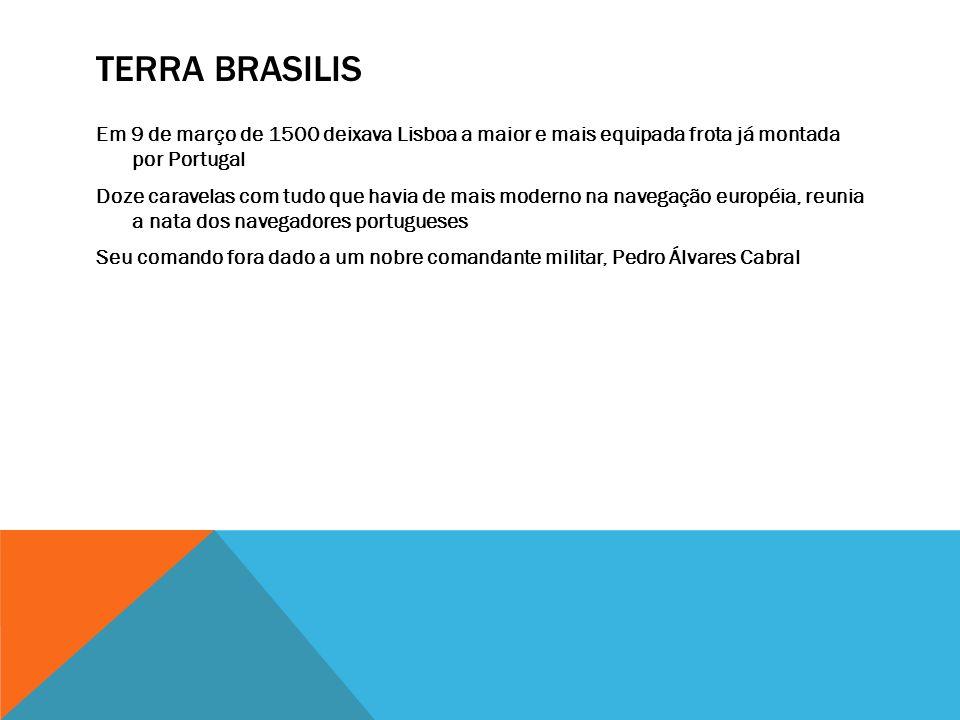 TERRA BRASILIS Em 9 de março de 1500 deixava Lisboa a maior e mais equipada frota já montada por Portugal Doze caravelas com tudo que havia de mais mo
