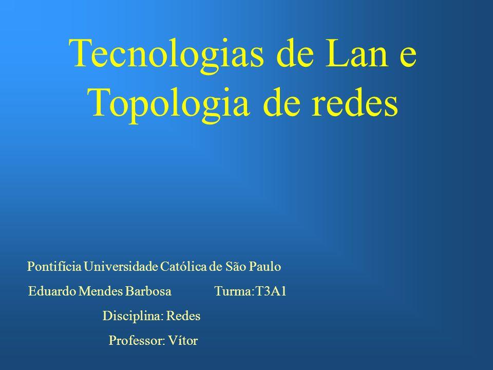 Tecnologias de Lan e Topologia de redes Pontifícia Universidade Católica de São Paulo Eduardo Mendes Barbosa Turma:T3A1 Disciplina: Redes Professor: Vítor