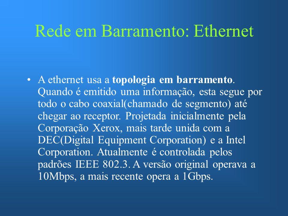 Rede em Barramento: Ethernet A ethernet usa a topologia em barramento. Quando é emitido uma informação, esta segue por todo o cabo coaxial(chamado de