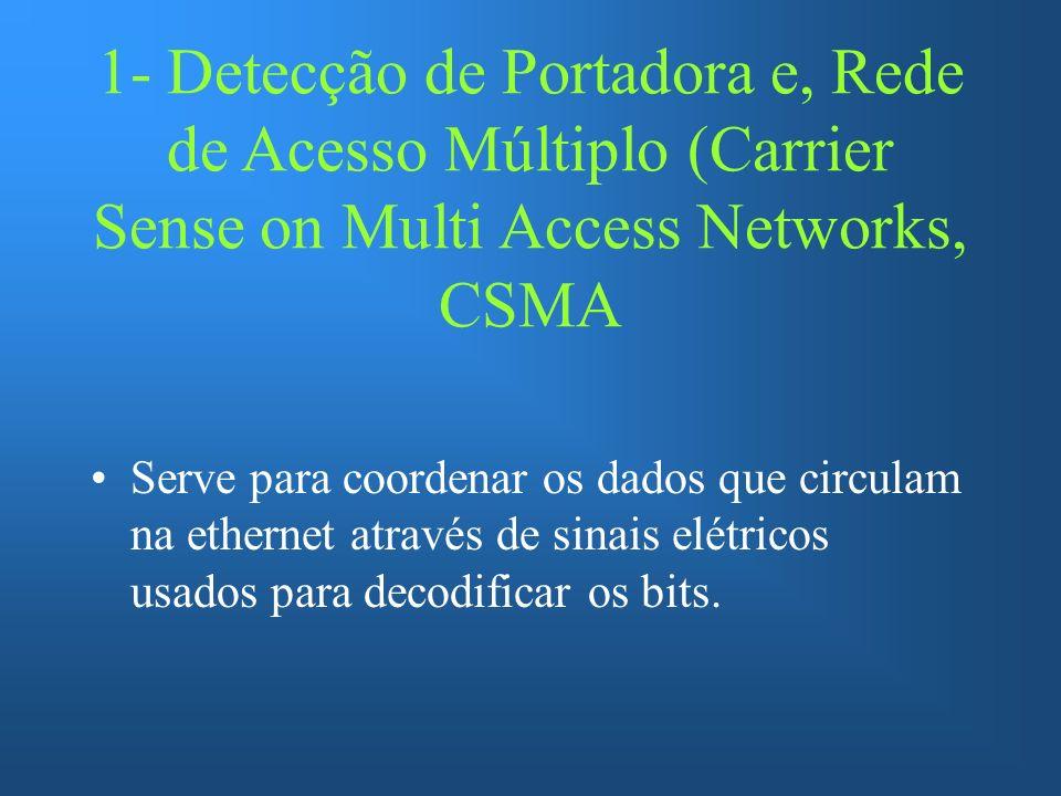 1- Detecção de Portadora e, Rede de Acesso Múltiplo (Carrier Sense on Multi Access Networks, CSMA Serve para coordenar os dados que circulam na ethernet através de sinais elétricos usados para decodificar os bits.