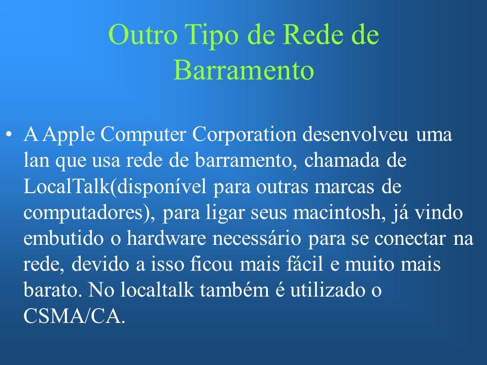 Outro Tipo de Rede de Barramento A Apple Computer Corporation desenvolveu uma lan que usa rede de barramento, chamada de LocalTalk(disponível para outras marcas de computadores), para ligar seus macintosh, já vindo embutido o hardware necessário para se conectar na rede, devido a isso ficou mais fácil e muito mais barato.