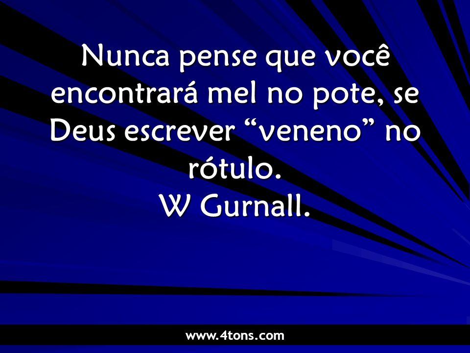 Pr. Marcelo Augusto de Carvalho 1 Nunca pense que você encontrará mel no pote, se Deus escrever veneno no rótulo. W Gurnall. www.4tons.com