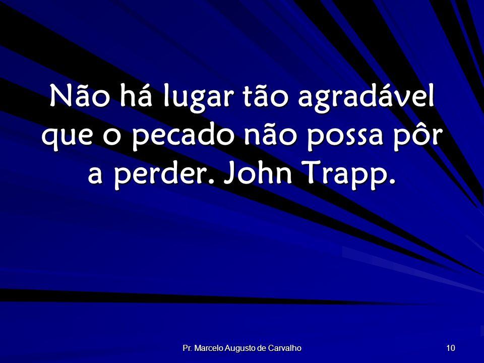 Pr. Marcelo Augusto de Carvalho 10 Não há lugar tão agradável que o pecado não possa pôr a perder. John Trapp.
