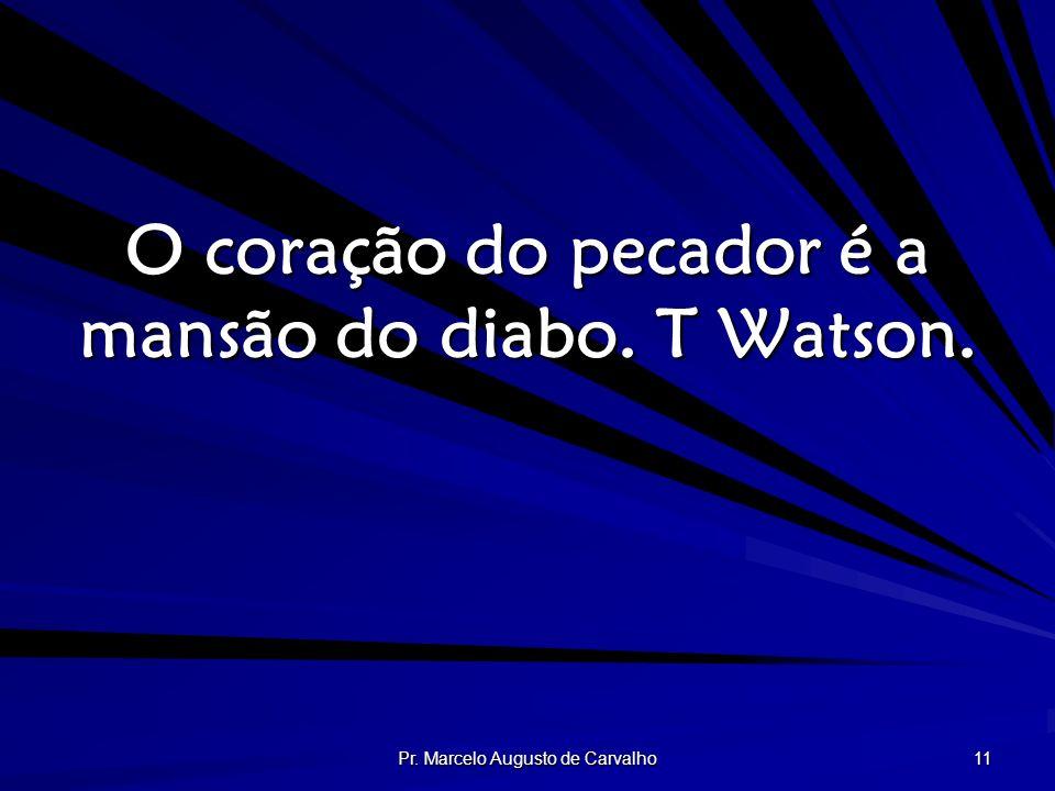 Pr. Marcelo Augusto de Carvalho 11 O coração do pecador é a mansão do diabo. T Watson.