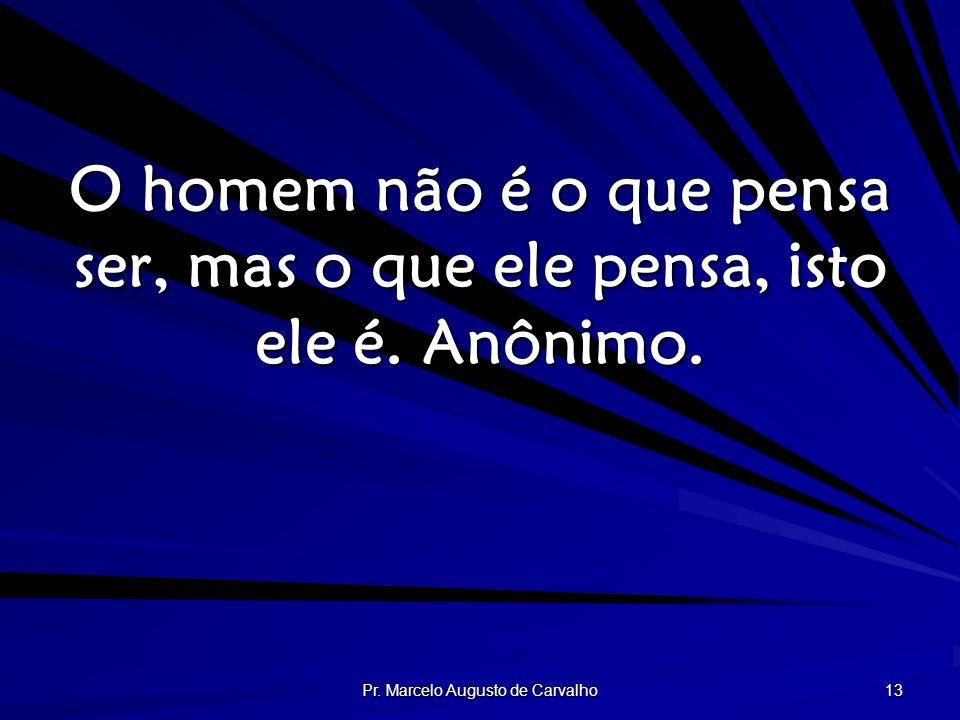 Pr. Marcelo Augusto de Carvalho 13 O homem não é o que pensa ser, mas o que ele pensa, isto ele é. Anônimo.