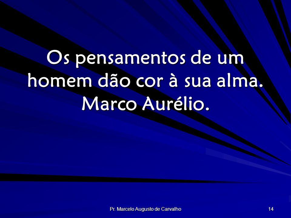 Pr. Marcelo Augusto de Carvalho 14 Os pensamentos de um homem dão cor à sua alma. Marco Aurélio.