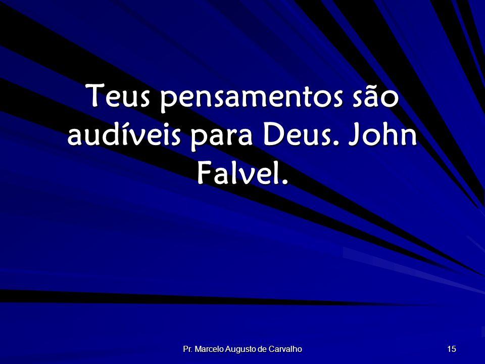 Pr. Marcelo Augusto de Carvalho 15 Teus pensamentos são audíveis para Deus. John Falvel.