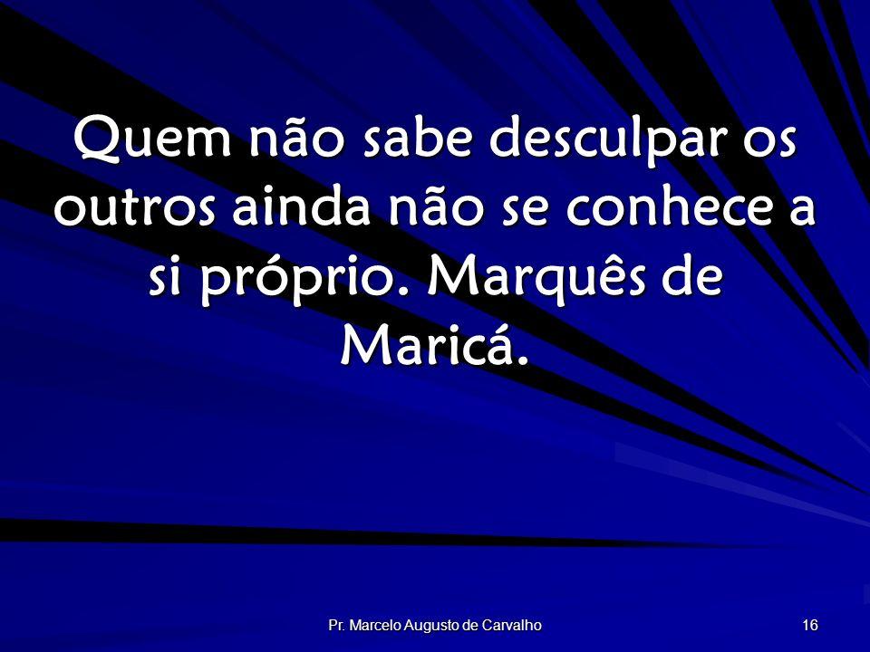 Pr. Marcelo Augusto de Carvalho 16 Quem não sabe desculpar os outros ainda não se conhece a si próprio. Marquês de Maricá.