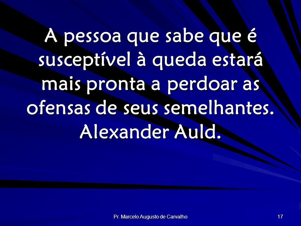 Pr. Marcelo Augusto de Carvalho 17 A pessoa que sabe que é susceptível à queda estará mais pronta a perdoar as ofensas de seus semelhantes. Alexander