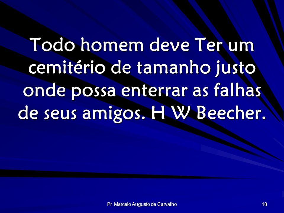 Pr. Marcelo Augusto de Carvalho 18 Todo homem deve Ter um cemitério de tamanho justo onde possa enterrar as falhas de seus amigos. H W Beecher.