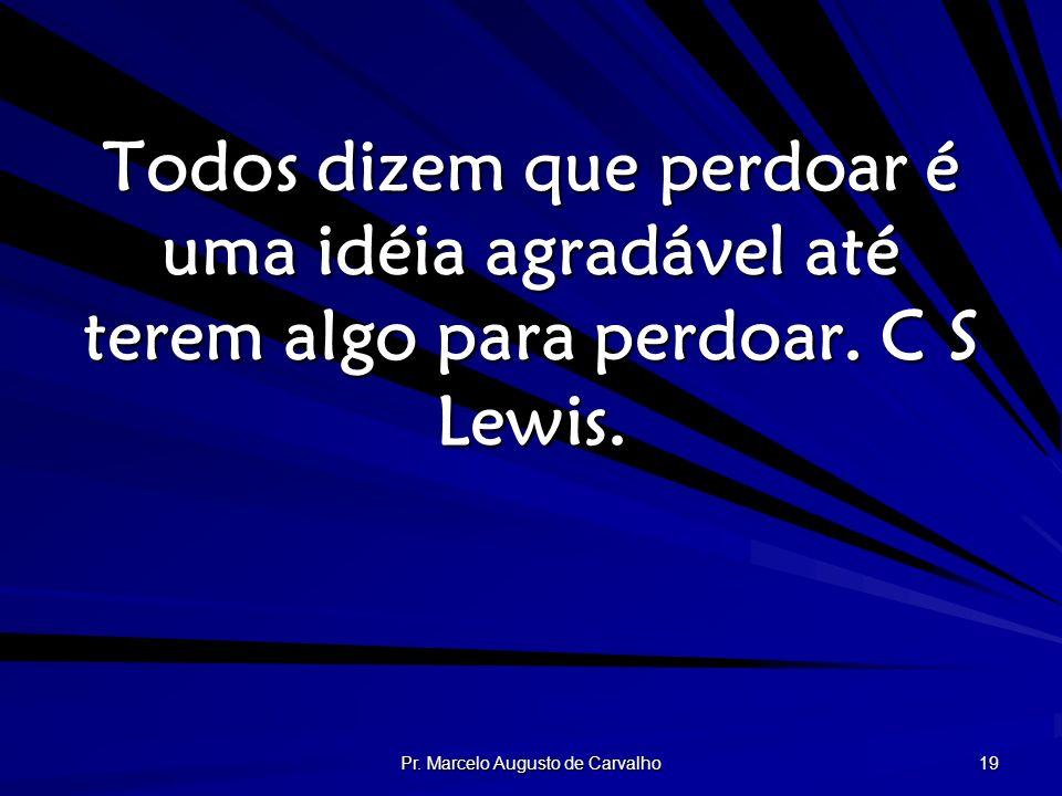 Pr. Marcelo Augusto de Carvalho 19 Todos dizem que perdoar é uma idéia agradável até terem algo para perdoar. C S Lewis.