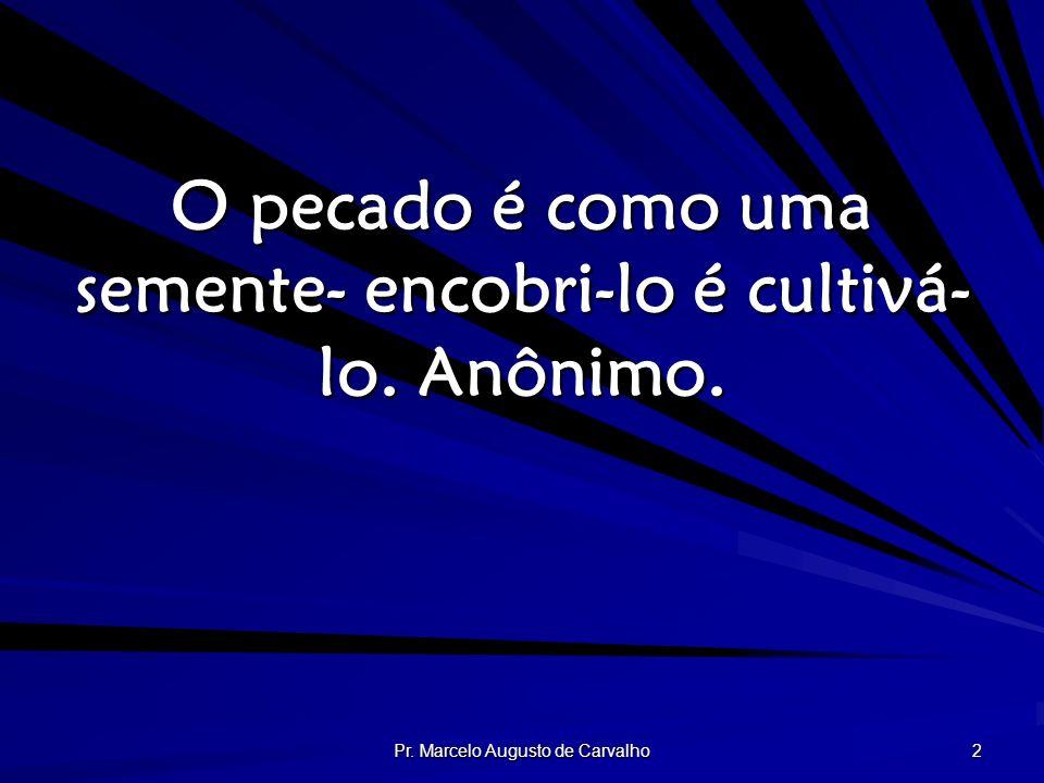 Pr. Marcelo Augusto de Carvalho 2 O pecado é como uma semente- encobri-lo é cultivá- lo. Anônimo.