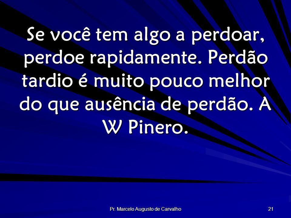 Pr. Marcelo Augusto de Carvalho 21 Se você tem algo a perdoar, perdoe rapidamente. Perdão tardio é muito pouco melhor do que ausência de perdão. A W P